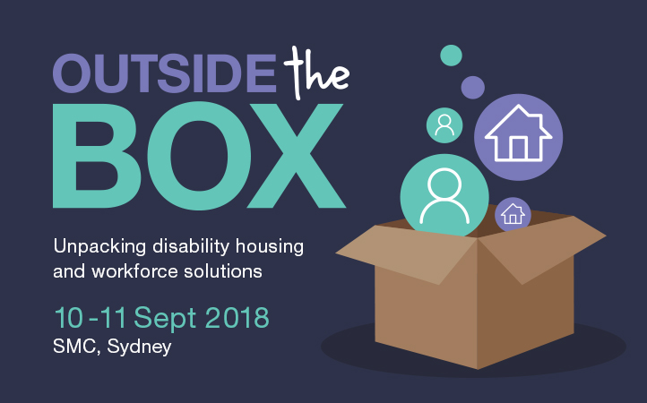 Outside the Box - unpacking disability housing and workforce solutions 10-11 September 2018. SMC, Sydney