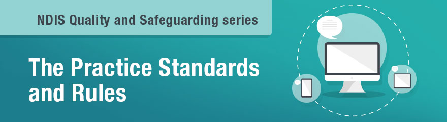 NDIS Quality and Safeguarding series. The Practice Standards Rules.