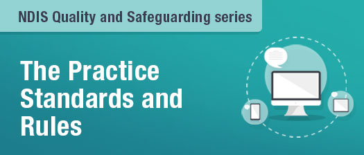 NDIS Quality and Safeguarding series. The Practice Standards Rules
