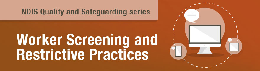 NDIS Quality and Safeguarding Series-Worker Screening and Restrictive Practices Worker Screening and Restrictive Practices
