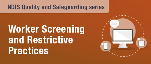 NDIS Quality and Safeguarding Series-Worker Screening and Restrictive Practices