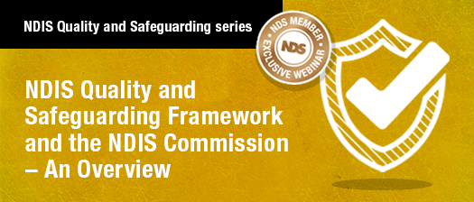 NDIS Quality and Safeguarding series NDS exclusive webinar banner with logo and text that reads: NDIS Quality and Safeguarding Framework and the NDIS Commission – An Overview